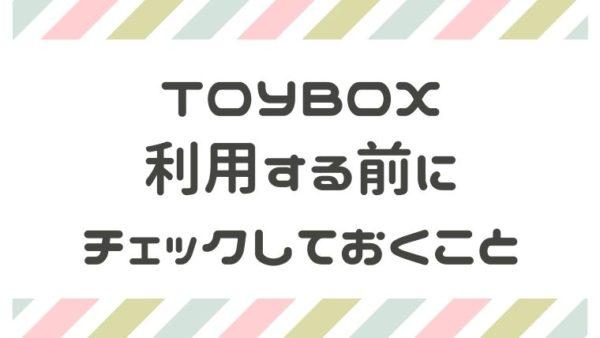 TOYBOXを利用する前にチェック
